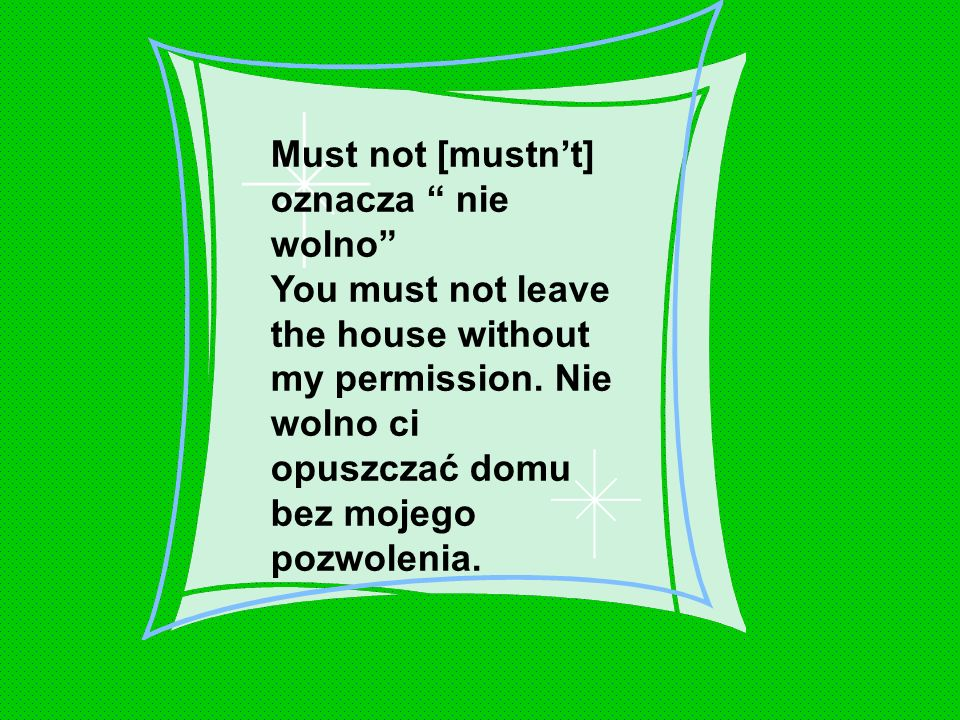 Must not [mustn't] oznacza nie wolno You must not leave the house without my permission.